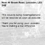 This issue is being investigated and will be resolved as soon as possible.  Thank you for using Love Leicester. You're making a real difference.-46 Brook Road, Leicester, LE5 2HE