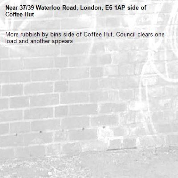 More rubbish by bins side of Coffee Hut, Council clears one load and another appears -37/39 Waterloo Road, London, E6 1AP side of Coffee Hut