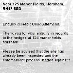 Enquiry closed : Good Afternoon,  Thank you for your enquiry in regards to the hedges at 125 manor fields, horsham.  Please be advised that the site has already been inspected and the enforcement process started against the offending private owner, via reference 3113593. Hopefully this should prompt maintenance works in due course. The site will continue to be monitored via our routine inspections for any required future intervention.   I am frequently away from the office and cannot process any new enquiries. To ensure any new problems with a road or pavement or a new highways related enquiry is dealt with as quickly and effectively as possible, please click here to: Report a problem with a road or pavement or raise a highways related enquiry  Regards  Ryan Bowyer Highway Steward  Highway Maintenance – Highways and Transport West Sussex County Council  Location: Northern Area Office, Broadbridge Heath Depot, Nr Horsham, West Sussex RH12 3LZ Telephone number: 01243 642105  Report a problem with a road or pavement or raise a highways related enquiry  @WSHighways  -125 Manor Fields, Horsham, RH13 6SD
