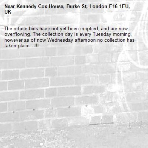 The refuse bins have not yet been emptied, and are now overflowing. The collection day is every Tuesday morning, however as of now Wednesday afternoon no collection has taken place…!!!-Kennedy Cox House, Burke St, London E16 1EU, UK