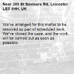 We've arranged for this matter to be resolved as part of scheduled work. We've closed the case, and the work will be carried out as soon as possible.-389 St Saviours Rd, Leicester LE5 4HH, UK