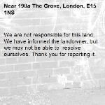 We are not responsible for this land. We have informed the landowner, but we may not be able to  resolve ourselves. Thank you for reporting it.-190a The Grove, London, E15 1NS