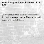Unfortunately we cannot find the fly-tip that you reported – Please report it again if it is still there-5 Augurs Lane, Plaistow, E13 9JX