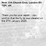 Thank you for your report, I can confirm that the fly tip was cleared on the 27th January 2020.-22A Church Cres, London E9 7DH, UK