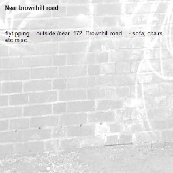 flytipping    outside /near  172  Brownhill road    - sofa, chairs  etc misc.-brownhill road