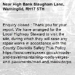 Enquiry closed : Thank you for your report. We have arranged for the Local Highway Steward to visit the site, during which they will raise any repair works in accordance with the County Councils Safety Plus Policy. https://www.westsussex.gov.uk/roads-and-travel/maintaining-roads-verges-and-pavements/road-and-roadside/potholes/ Many thanks, WSCC Highways-High Bank Slaugham Lane, Warninglid, RH17 5TH