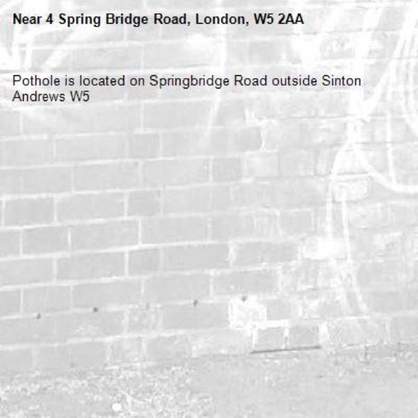Pothole is located on Springbridge Road outside Sinton Andrews W5-4 Spring Bridge Road, London, W5 2AA