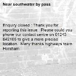 Enquiry closed : Thank you for reporting this issue.  Please could you phone our contact centre on 01243 642105 to give a more precise location.  Many thanks highways team Horsham-southwater by pass