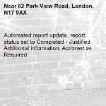 Automated report update, report status set to Completed - Justified Additional information: Actioned as Required -62 Park View Road, London, N17 9AX