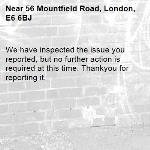 We have inspected the issue you reported, but no further action is required at this time. Thankyou for reporting it.-56 Mountfield Road, London, E6 6BJ