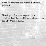 Thank you for your report, I can confirm that the graffiti was cleared on the 9th March 2020.-58 Brownlow Road, London, E8 4NR