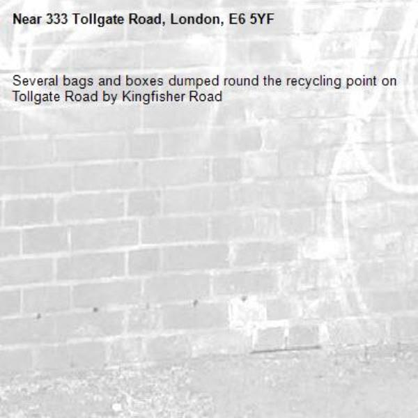 Several bags and boxes dumped round the recycling point on Tollgate Road by Kingfisher Road-333 Tollgate Road, London, E6 5YF