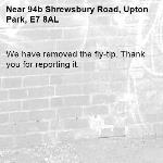 We have removed the fly-tip. Thank you for reporting it.-94b Shrewsbury Road, Upton Park, E7 8AL