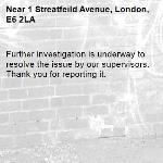 Further investigation is underway to resolve the issue by our supervisors. Thank you for reporting it.-1 Streatfeild Avenue, London, E6 2LA