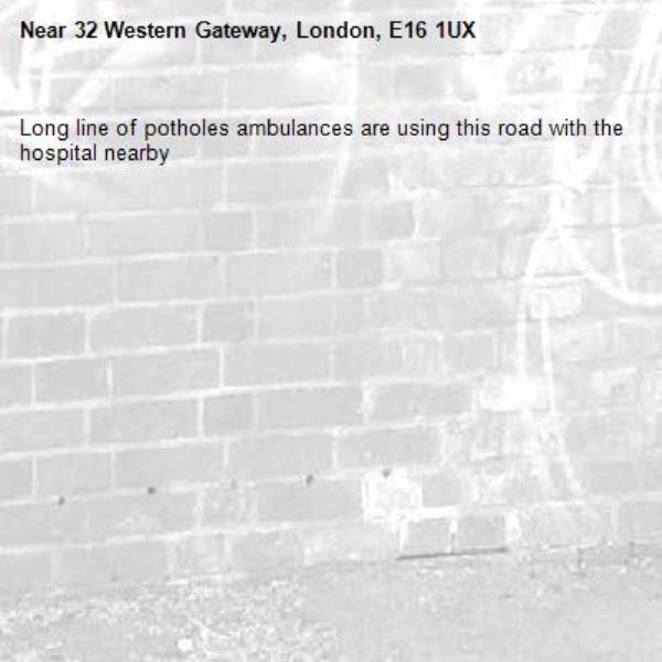 Long line of potholes ambulances are using this road with the hospital nearby -32 Western Gateway, London, E16 1UX