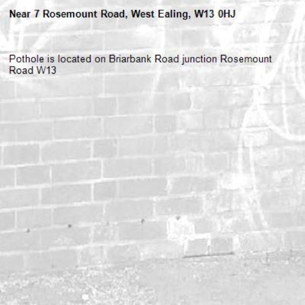 Pothole is located on Briarbank Road junction Rosemount Road W13-7 Rosemount Road, West Ealing, W13 0HJ