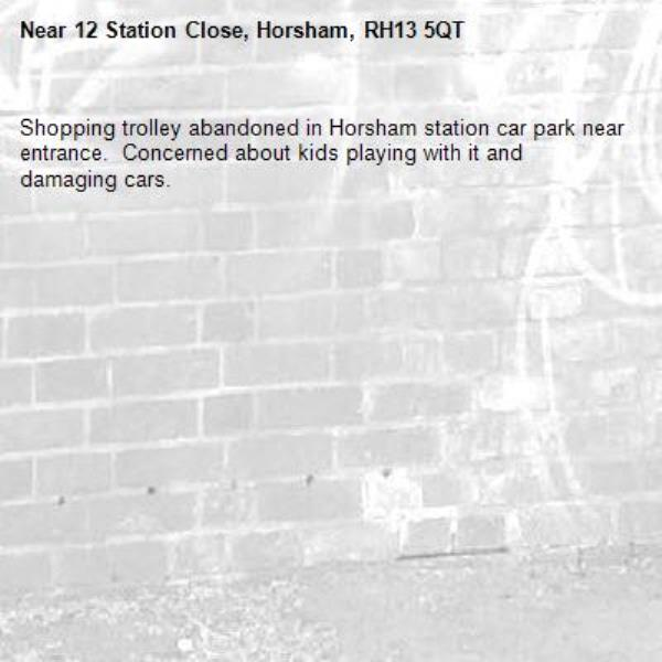 Shopping trolley abandoned in Horsham station car park near entrance.  Concerned about kids playing with it and damaging cars. -12 Station Close, Horsham, RH13 5QT