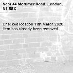Checked location 11th March 2020 item has already been removed.   -44 Mortimer Road, London, N1 5SX