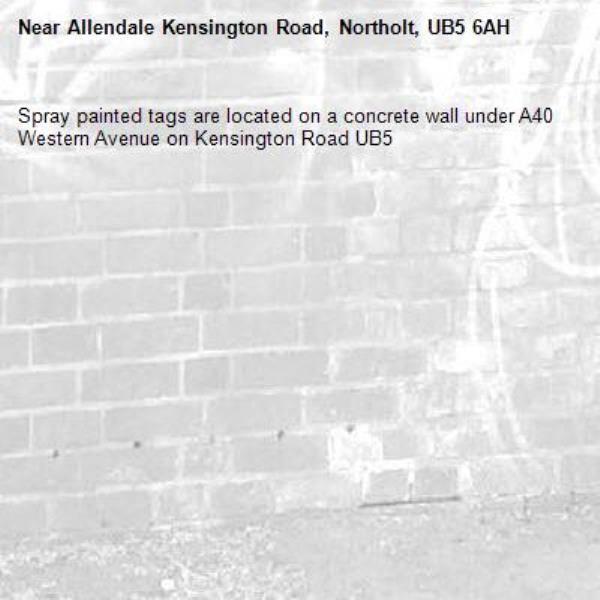 Spray painted tags are located on a concrete wall under A40 Western Avenue on Kensington Road UB5 -Allendale Kensington Road, Northolt, UB5 6AH