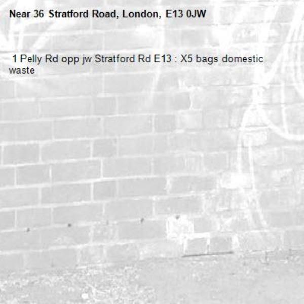 1 Pelly Rd opp jw Stratford Rd E13 : X5 bags domestic waste -36 Stratford Road, London, E13 0JW