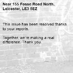 This issue has been resolved thanks to your reports.  Together, we're making a real difference. Thank you. -155 Fosse Road North, Leicester, LE3 5EZ
