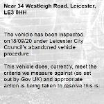 The vehicle has been inspected on18/09/20 under Leicester City Council's abandoned vehicle procedure.  This vehicle does, currently, meet the criteria we measure against (as set out by Gov UK) and appropriate action is being taken to resolve this issue.  To find out more details regarding these criteria please refer to https://www.gov.uk/guidance/abandoned-vehicles-council-responsibilities If you wish to discuss the issue at greater length then please contact Cleansing Services for an officer to contact you.  The case has been closed. Thank you for using Love Leicester  -34 Westleigh Road, Leicester, LE3 0HH