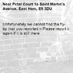 Unfortunately we cannot find the fly-tip that you reported – Please report it again if it is still there-Petal Court 1a Saint Martin's Avenue, East Ham, E6 3DU