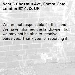 We are not responsible for this land. We have informed the landowner, but we may not be able to  resolve ourselves. Thank you for reporting it.-3 Chestnut Ave, Forest Gate, London E7 0JQ, UK