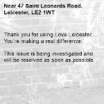 Thank you for using Love Leicester. You're making a real difference.  This issue is being investigated and will be resolved as soon as possible. -47 Saint Leonards Road, Leicester, LE2 1WT