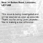 This issue is being investigated and will be resolved as soon as possible. Thank you for using Love Leicester. You're making a real difference. -34 Bolton Road, Leicester, LE3 6AB