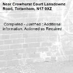 Completed - Justified : Additional information: Actioned as Required -Crowhurst Court Lansdowne Road, Tottenham, N17 9XZ