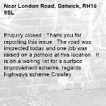 Enquiry closed : Thank you for reporting this issue.  The road was inspected today and one job was raised on a pothole at this location.  It is on a waiting list for a surface improvement scheme. regards highways scheme Crawley-London Road, Gatwick, RH10 9SL