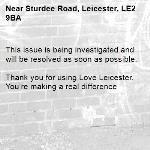 This issue is being investigated and will be resolved as soon as possible. 	 Thank you for using Love Leicester. You're making a real difference-Sturdee Road, Leicester, LE2 9BA