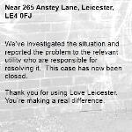 We've investigated the situation and reported the problem to the relevant utility who are responsible for resolving it.  This case has now been closed.  Thank you for using Love Leicester. You're making a real difference.-265 Anstey Lane, Leicester, LE4 0FJ