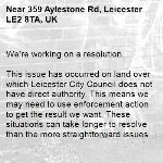 We're working on a resolution.  This issue has occurred on land over which Leicester City Council does not have direct authority. This means we may need to use enforcement action to get the result we want. These situations can take longer to resolve than the more straightforward issues we deal with, possibly 8 weeks or longer. Thanks for holding on. -359 Aylestone Rd, Leicester LE2 8TA, UK