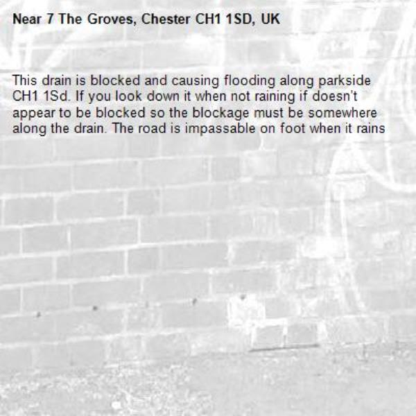 This drain is blocked and causing flooding along parkside CH1 1Sd. If you look down it when not raining if doesn't appear to be blocked so the blockage must be somewhere along the drain. The road is impassable on foot when it rains -7 The Groves, Chester CH1 1SD, UK