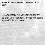 Unfortunately we cannot find the fly-tip that you reported – Please report it again if it is still there-23 Well Street, London, E15 1NP