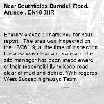 Enquiry closed : Thank you for your report.  The area was inspected on the 12/06/19; at the time of inspection the area was clear and safe and the site manager has been made aware of their responsibility to keep road clear of mud and debris. With regards West Sussex highways Team-Southfields Burndell Road, Arundel, BN18 0HR