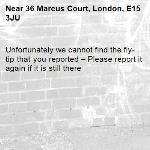 Unfortunately we cannot find the fly-tip that you reported – Please report it again if it is still there-36 Marcus Court, London, E15 3JU