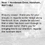 Enquiry closed : thank you for your enquiry in regards to the hedge along hernbrook drive, please be advised that a letter has been sent through to the private owner. thank you for bringing this to our attention. regards the horsham team-1 Hernbrook Drive, Horsham, RH13 6EJ