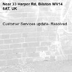 Customer Services update- Resolved -33 Harper Rd, Bilston WV14 6AT, UK
