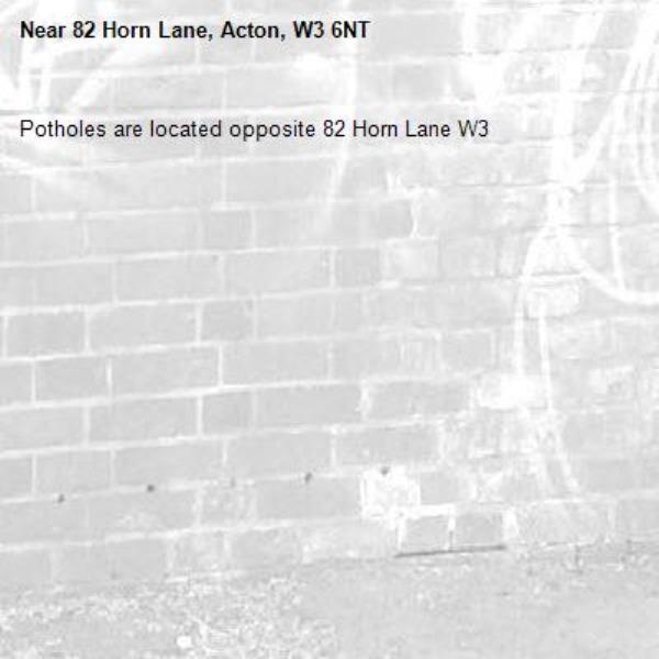 Potholes are located opposite 82 Horn Lane W3-82 Horn Lane, Acton, W3 6NT