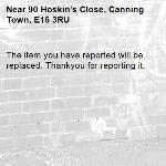 The item you have reported will be replaced. Thankyou for reporting it.-90 Hoskin's Close, Canning Town, E16 3RU