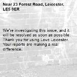 We're investigating this issue, and it will be resolved as soon as possible. Thank you for using Love Leicester. Your reports are making a real difference. -23 Forest Road, Leicester, LE5 0ER