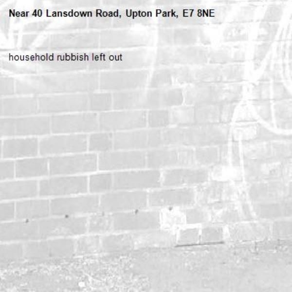 household rubbish left out-40 Lansdown Road, Upton Park, E7 8NE