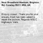 Enquiry closed : Thank you for your enquiry. A job has been raised to repair the pothole. Regards WSCC Highways Team.-Broadfield Stadium, Brighton Rd, Crawley RH11 9RX, UK