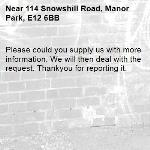 Please could you supply us with more information. We will then deal with the  request. Thankyou for reporting it.-114 Snowshill Road, Manor Park, E12 6BB