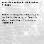 Further investigation is underway to resolve this issue by our Grounds Maintenance team. Thankyou for reporting it.-136 Cambus Road, London, E16 4AU