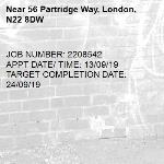JOB NUMBER: 2208542 APPT DATE/ TIME: 13/09/19  TARGET COMPLETION DATE: 24/09/19-56 Partridge Way, London, N22 8DW