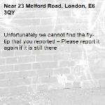 Unfortunately we cannot find the fly-tip that you reported – Please report it again if it is still there-23 Melford Road, London, E6 3QY